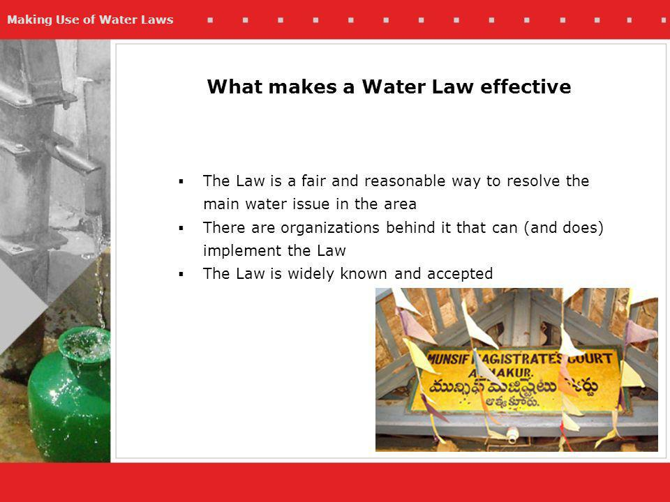 Making Use of Water Laws What makes a Water Law effective The Law is a fair and reasonable way to resolve the main water issue in the area There are organizations behind it that can (and does) implement the Law The Law is widely known and accepted