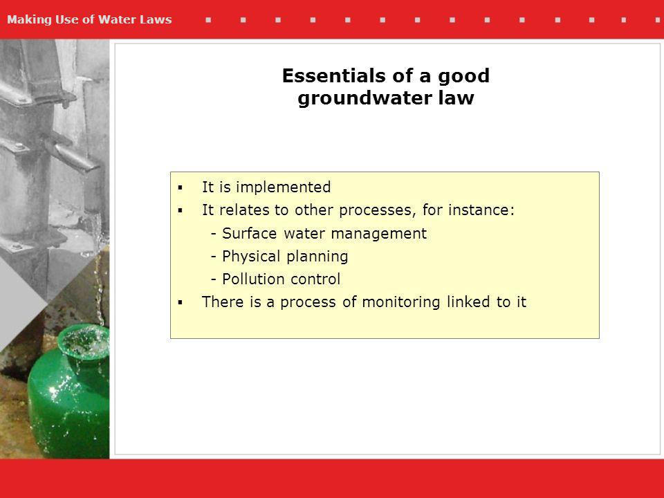 Making Use of Water Laws Essentials of a good groundwater law It is implemented It relates to other processes, for instance: - Surface water management - Physical planning - Pollution control There is a process of monitoring linked to it