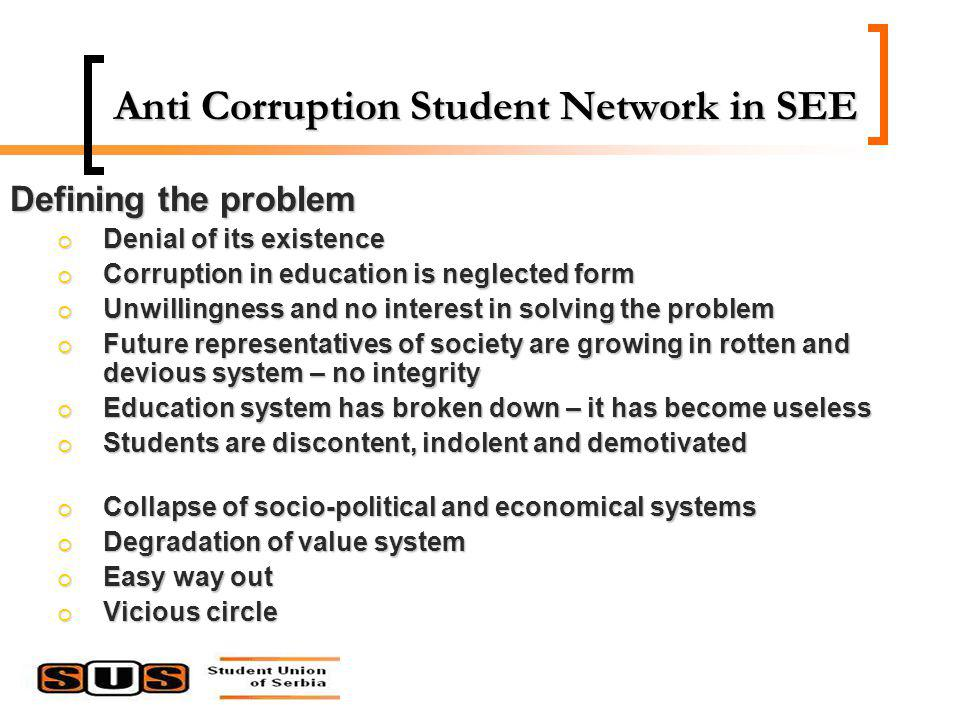 Anti Corruption Student Network in SEE Defining the problem Denial of its existence Denial of its existence Corruption in education is neglected form Corruption in education is neglected form Unwillingness and no interest in solving the problem Unwillingness and no interest in solving the problem Future representatives of society are growing in rotten and devious system – no integrity Future representatives of society are growing in rotten and devious system – no integrity Education system has broken down – it has become useless Education system has broken down – it has become useless Students are discontent, indolent and demotivated Students are discontent, indolent and demotivated Collapse of socio-political and economical systems Collapse of socio-political and economical systems Degradation of value system Degradation of value system Easy way out Easy way out Vicious circle Vicious circle