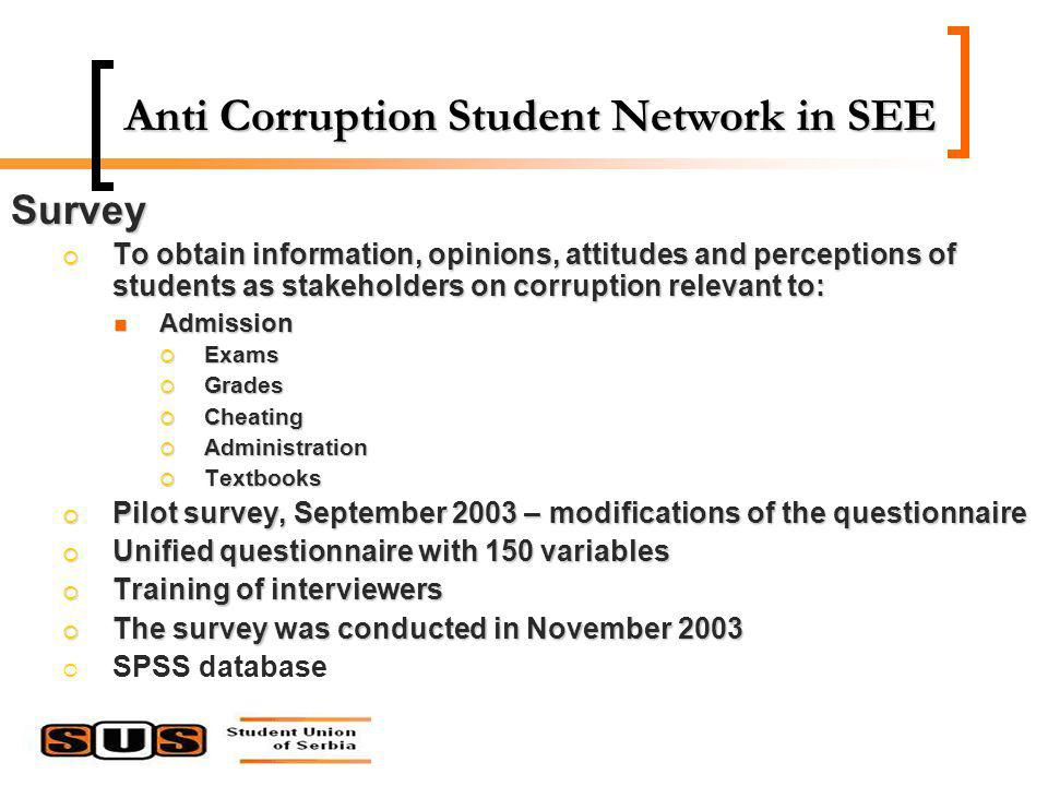 Anti Corruption Student Network in SEE Survey To obtain information, opinions, attitudes and perceptions of students as stakeholders on corruption relevant to: To obtain information, opinions, attitudes and perceptions of students as stakeholders on corruption relevant to: Admission Admission Exams Exams Grades Grades Cheating Cheating Administration Administration Textbooks Textbooks Pilot survey, September 2003 – modifications of the questionnaire Pilot survey, September 2003 – modifications of the questionnaire Unified questionnaire with 150 variables Unified questionnaire with 150 variables Training of interviewers Training of interviewers The survey was conducted in November 2003 The survey was conducted in November 2003 SPSS database