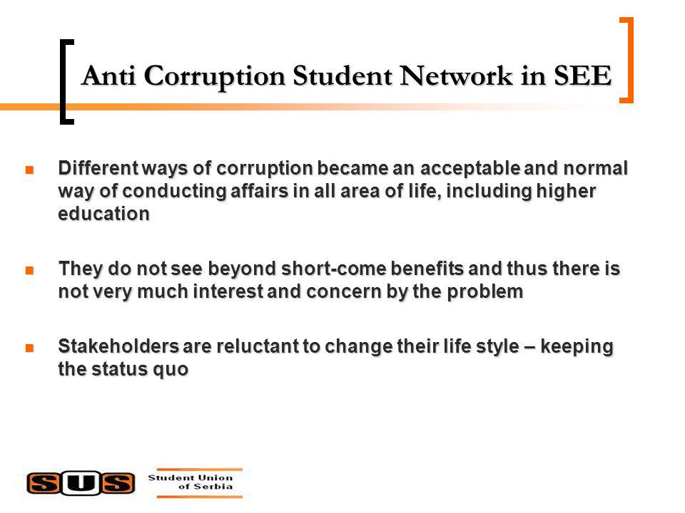 Different ways of corruption became an acceptable and normal way of conducting affairs in all area of life, including higher education Different ways of corruption became an acceptable and normal way of conducting affairs in all area of life, including higher education They do not see beyond short-come benefits and thus there is not very much interest and concern by the problem They do not see beyond short-come benefits and thus there is not very much interest and concern by the problem Stakeholders are reluctant to change their life style – keeping the status quo Stakeholders are reluctant to change their life style – keeping the status quo Anti Corruption Student Network in SEE