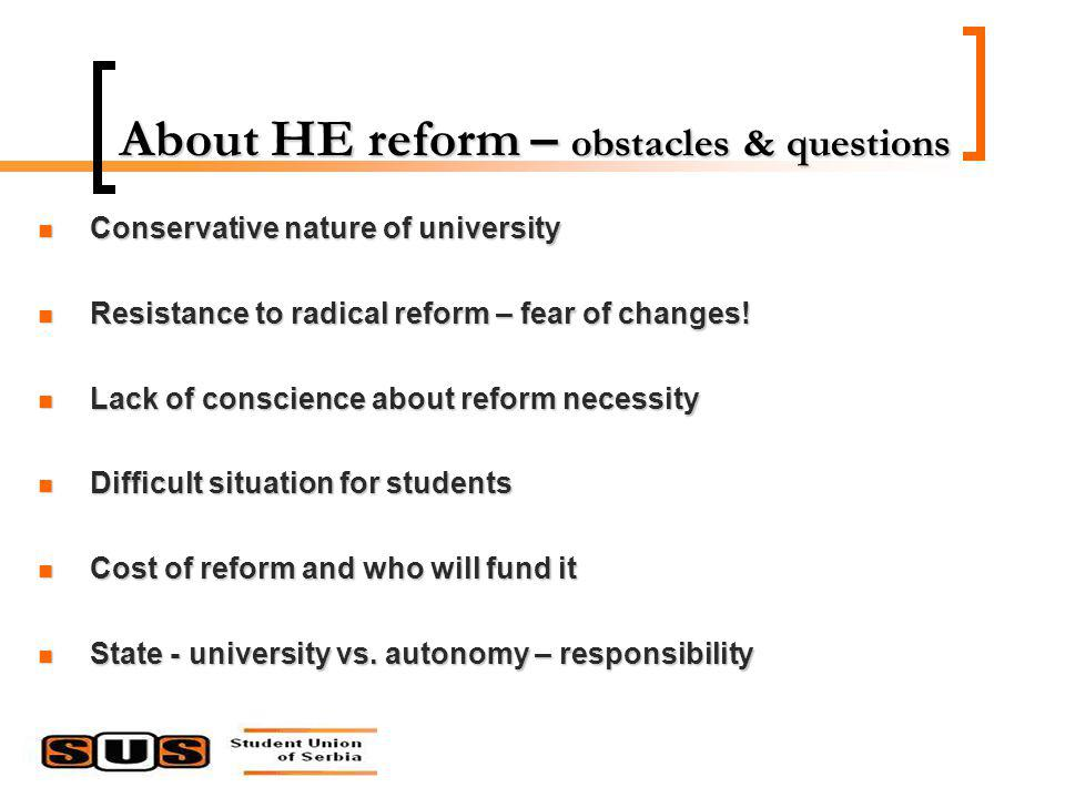 About HE reform – obstacles & questions Conservative nature of university Conservative nature of university Resistance to radical reform – fear of changes.