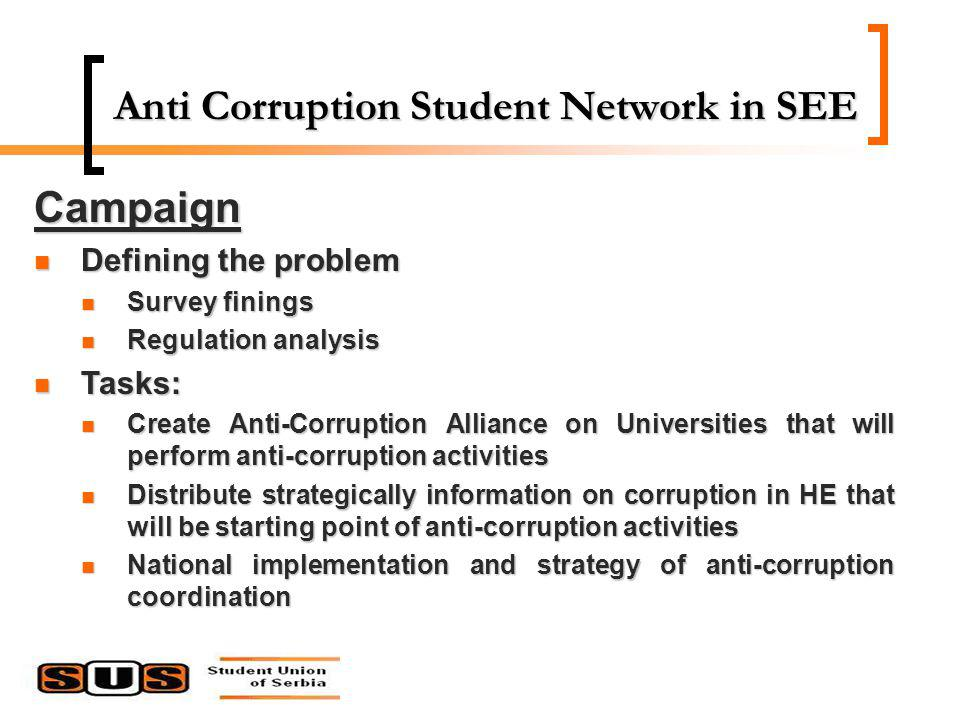 Anti Corruption Student Network in SEE Campaign Defining the problem Defining the problem Survey finings Survey finings Regulation analysis Regulation analysis Tasks: Tasks: Create Anti-Corruption Alliance on Universities that will perform anti-corruption activities Create Anti-Corruption Alliance on Universities that will perform anti-corruption activities Distribute strategically information on corruption in HE that will be starting point of anti-corruption activities Distribute strategically information on corruption in HE that will be starting point of anti-corruption activities National implementation and strategy of anti-corruption coordination National implementation and strategy of anti-corruption coordination