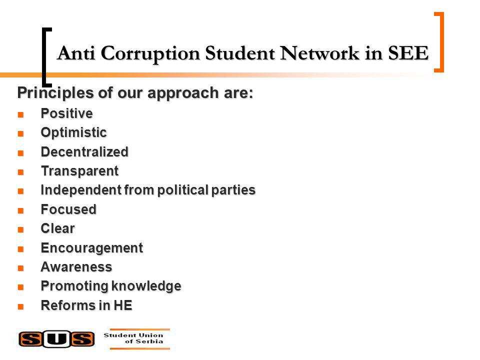 Anti Corruption Student Network in SEE Principles of our approach are: Positive Positive Optimistic Optimistic Decentralized Decentralized Transparent Transparent Independent from political parties Independent from political parties Focused Focused Clear Clear Encouragement Encouragement Awareness Awareness Promoting knowledge Promoting knowledge Reforms in HE Reforms in HE