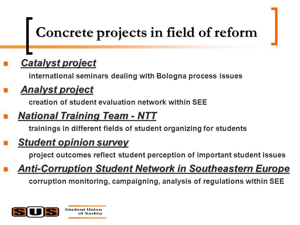 Concrete projects in field of reform Catalyst project Catalyst project international seminars dealing with Bologna process issues Analyst project Analyst project creation of student evaluation network within SEE National Training Team - NTT National Training Team - NTT trainings in different fields of student organizing for students Student opinion survey Student opinion survey project outcomes reflect student perception of important student issues Anti-Corruption Student Network in Southeastern Europe Anti-Corruption Student Network in Southeastern Europe corruption monitoring, campaigning, analysis of regulations within SEE
