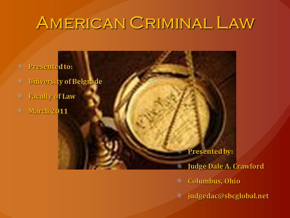 American Criminal Law Presented to: University of Belgrade Faculty of Law March 2011 Presented by: Judge Dale A.