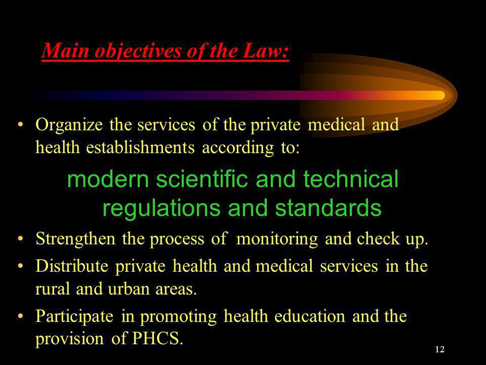 12 Main objectives of the Law: Organize the services of the private medical and health establishments according to: modern scientific and technical regulations and standards Strengthen the process of monitoring and check up.