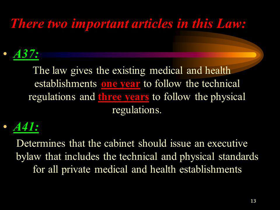 13 There two important articles in this Law: A37: The law gives the existing medical and health establishments one year to follow the technical regulations and three years to follow the physical regulations.