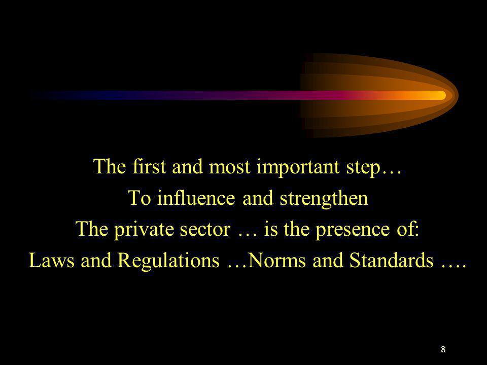 8 The first and most important step… To influence and strengthen The private sector … is the presence of: Laws and Regulations …Norms and Standards ….