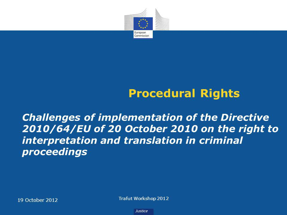 Procedural Rights Challenges of implementation of the Directive 2010/64/EU of 20 October 2010 on the right to interpretation and translation in criminal proceedings 19 October 2012 Trafut Workshop 2012