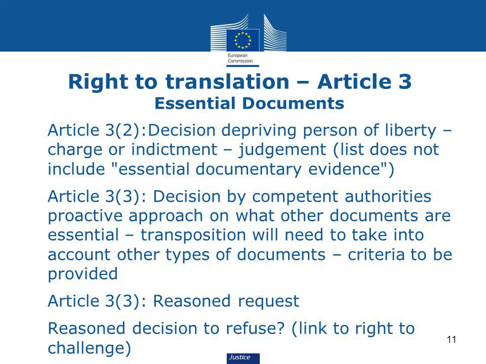 Right to translation – Article 3 Essential Documents Article 3(2):Decision depriving person of liberty – charge or indictment – judgement (list does not include essential documentary evidence ) Article 3(3): Decision by competent authorities proactive approach on what other documents are essential – transposition will need to take into account other types of documents – criteria to be provided Article 3(3): Reasoned request Reasoned decision to refuse.