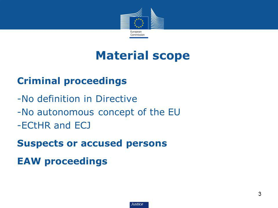 3 Material scope Criminal proceedings -No definition in Directive -No autonomous concept of the EU -ECtHR and ECJ Suspects or accused persons EAW proceedings