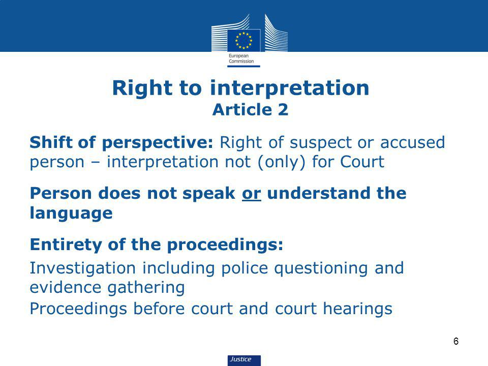 6 Shift of perspective: Right of suspect or accused person – interpretation not (only) for Court Person does not speak or understand the language Entirety of the proceedings: Investigation including police questioning and evidence gathering Proceedings before court and court hearings Right to interpretation Article 2