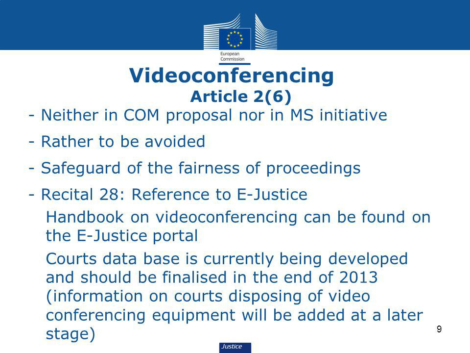 9 - Neither in COM proposal nor in MS initiative - Rather to be avoided - Safeguard of the fairness of proceedings - Recital 28: Reference to E-Justice Handbook on videoconferencing can be found on the E-Justice portal Courts data base is currently being developed and should be finalised in the end of 2013 (information on courts disposing of video conferencing equipment will be added at a later stage) Videoconferencing Article 2(6)