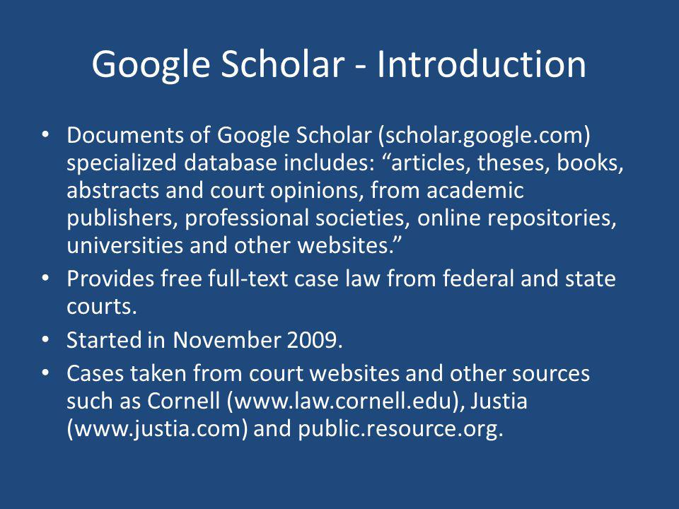 Google Scholar - Introduction Documents of Google Scholar (scholar.google.com) specialized database includes: articles, theses, books, abstracts and court opinions, from academic publishers, professional societies, online repositories, universities and other websites.
