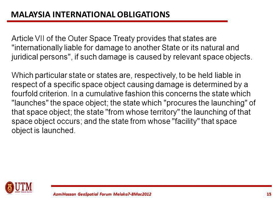 15 AzmiHassan GeoSpatial Forum Melaka7-8Mac2012 Article VII of the Outer Space Treaty provides that states are internationally liable for damage to another State or its natural and juridical persons , if such damage is caused by relevant space objects.