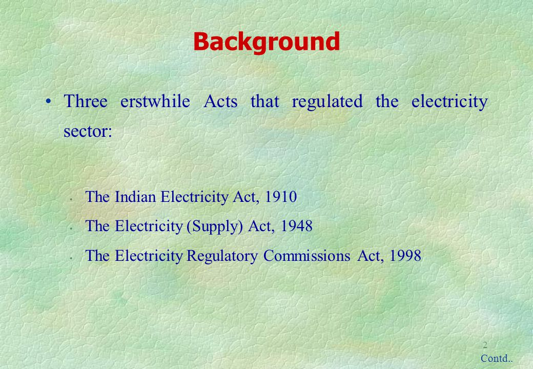 2 Background Three erstwhile Acts that regulated the electricity sector: The Indian Electricity Act, 1910 The Electricity (Supply) Act, 1948 The Electricity Regulatory Commissions Act, 1998 Contd..