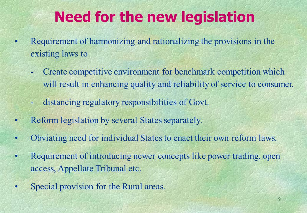 9 Need for the new legislation Requirement of harmonizing and rationalizing the provisions in the existing laws to - Create competitive environment for benchmark competition which will result in enhancing quality and reliability of service to consumer.