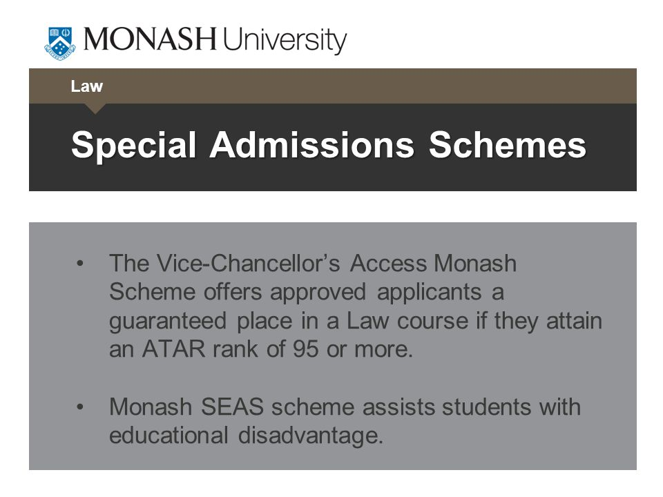 Law Special Admissions Schemes The Vice-Chancellors Access Monash Scheme offers approved applicants a guaranteed place in a Law course if they attain an ATAR rank of 95 or more.