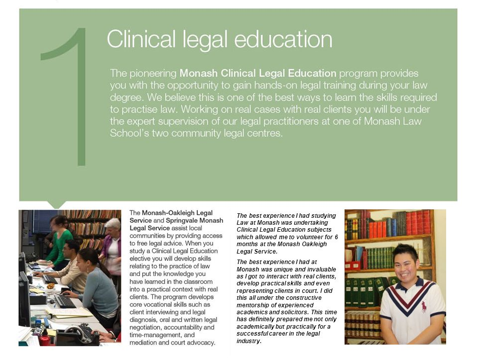 The best experience I had studying Law at Monash was undertaking Clinical Legal Education subjects which allowed me to volunteer for 6 months at the Monash Oakleigh Legal Service.