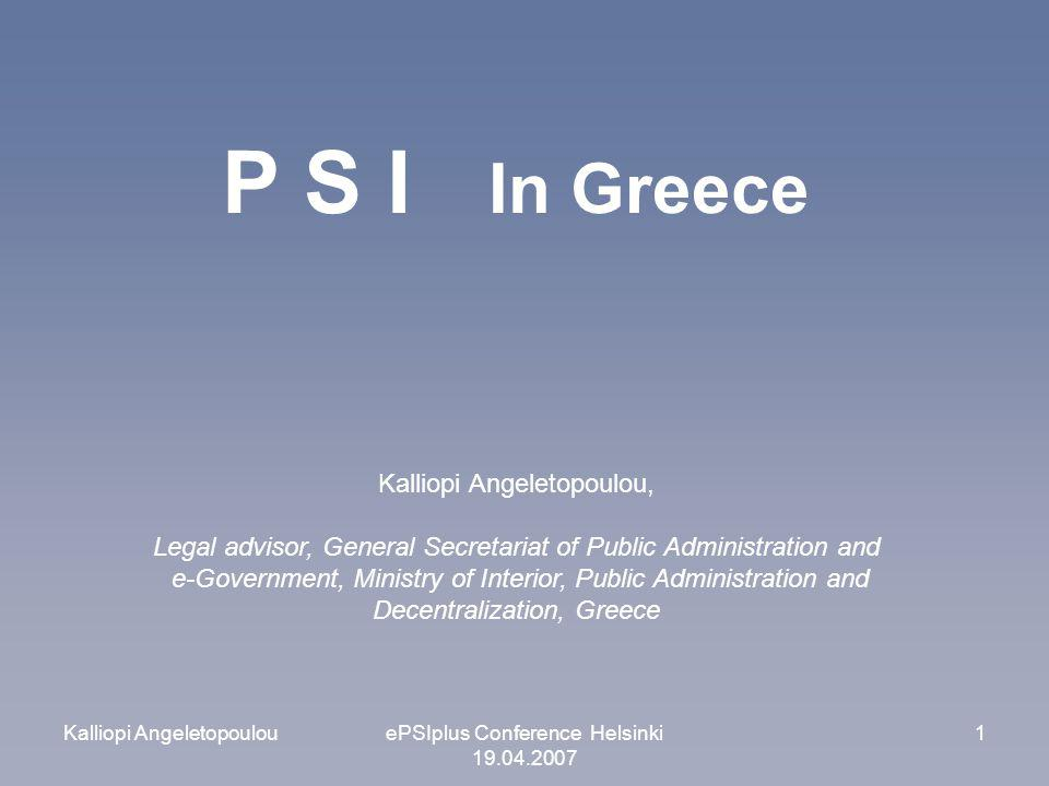 Kalliopi AngeletopoulouePSIplus Conference Helsinki 19.04.2007 1 P S I In Greece Kalliopi Angeletopoulou, Legal advisor, General Secretariat of Public Administration and e-Government, Ministry of Interior, Public Administration and Decentralization, Greece