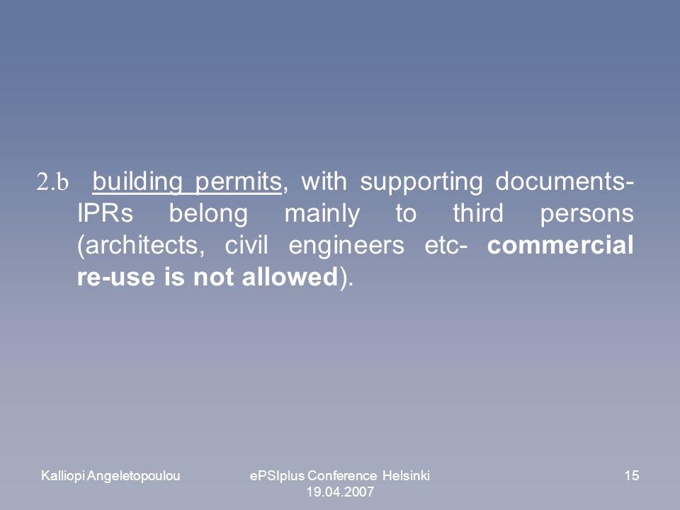 Kalliopi AngeletopoulouePSIplus Conference Helsinki 19.04.2007 15 2.b building permits, with supporting documents- IPRs belong mainly to third persons (architects, civil engineers etc- commercial re-use is not allowed).