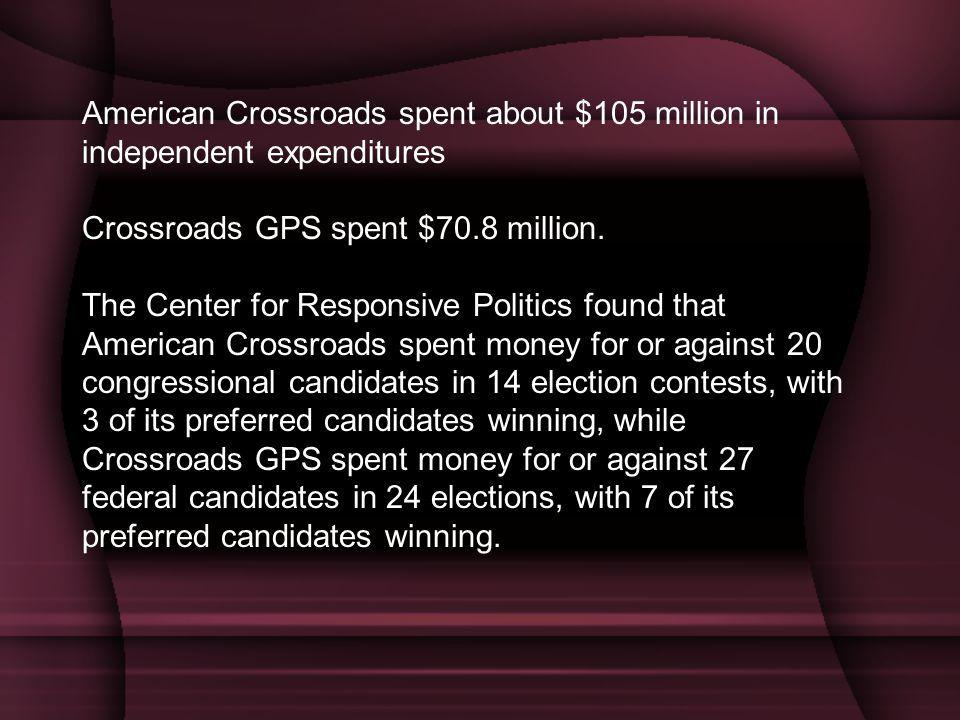 American Crossroads spent about $105 million in independent expenditures Crossroads GPS spent $70.8 million.