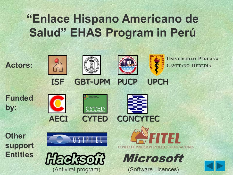 Funded by: Actors: PUCPISFUPCH AECICYTEDCONCYTEC GBT-UPM Other support Entities Enlace Hispano Americano de Salud EHAS Program in Perú Microsoft U NIVERSIDAD P ERUANA C AYETANO H EREDIA (Antiviral program)(Software Licences)
