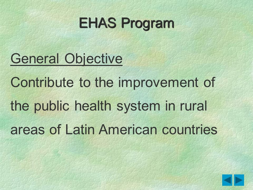 General Objective Contribute to the improvement of the public health system in rural areas of Latin American countries EHAS Program