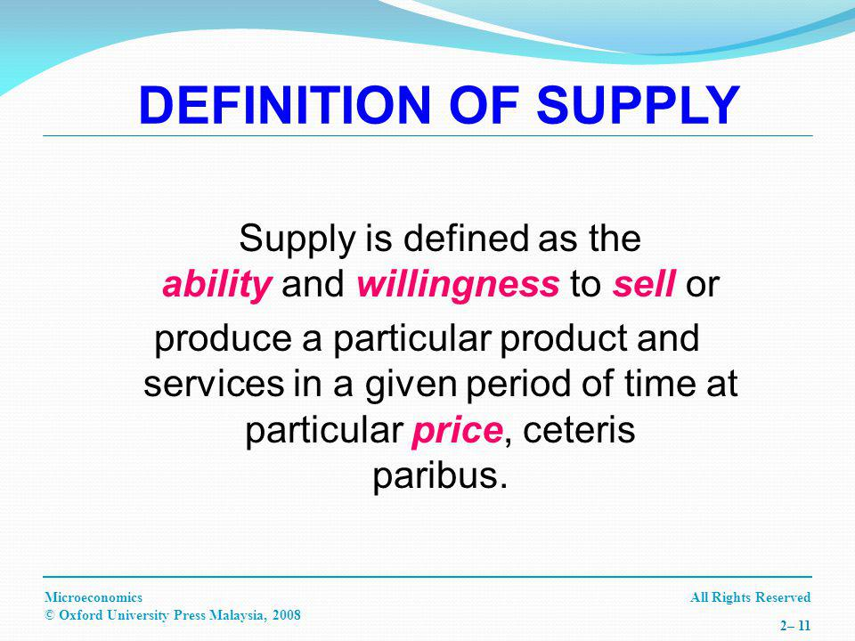 All Rights ReservedMicroeconomics © Oxford University Press Malaysia, – 11 Supply is defined as the ability and willingness to sell or produce a particular product and services in a given period of time at particular price, ceteris paribus.