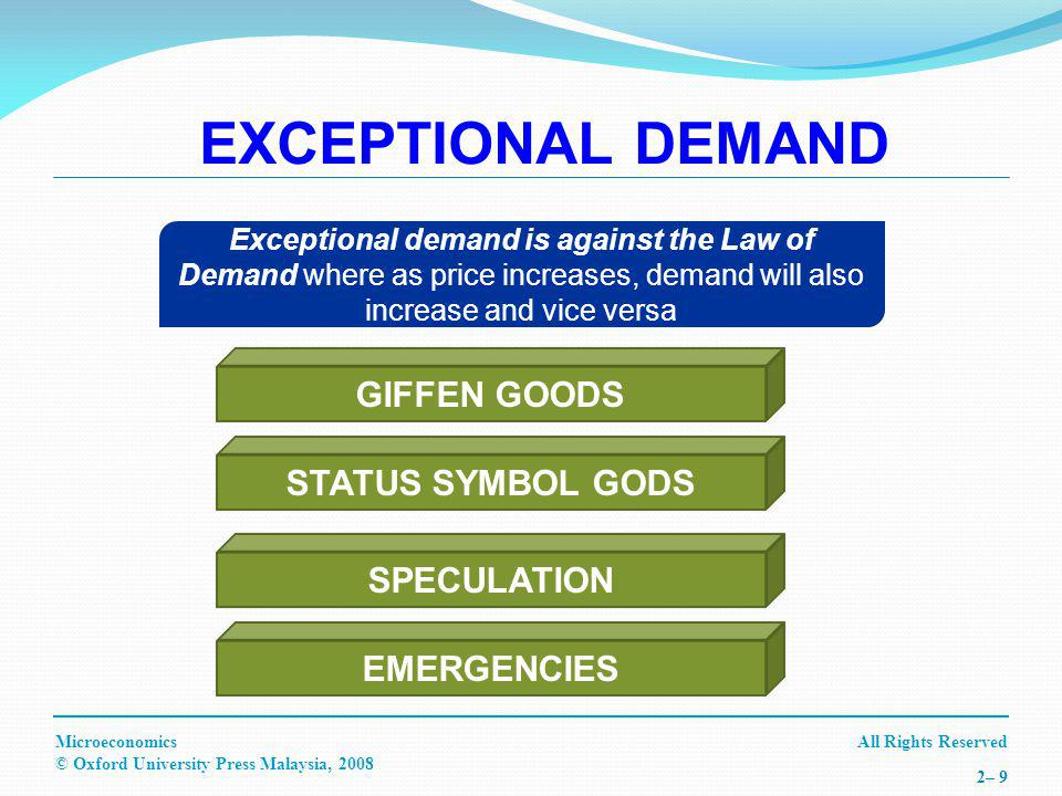 All Rights ReservedMicroeconomics © Oxford University Press Malaysia, – 9 Exceptional demand is against the Law of Demand where as price increases, demand will also increase and vice versa EMERGENCIES SPECULATION STATUS SYMBOL GODS GIFFEN GOODS EXCEPTIONAL DEMAND