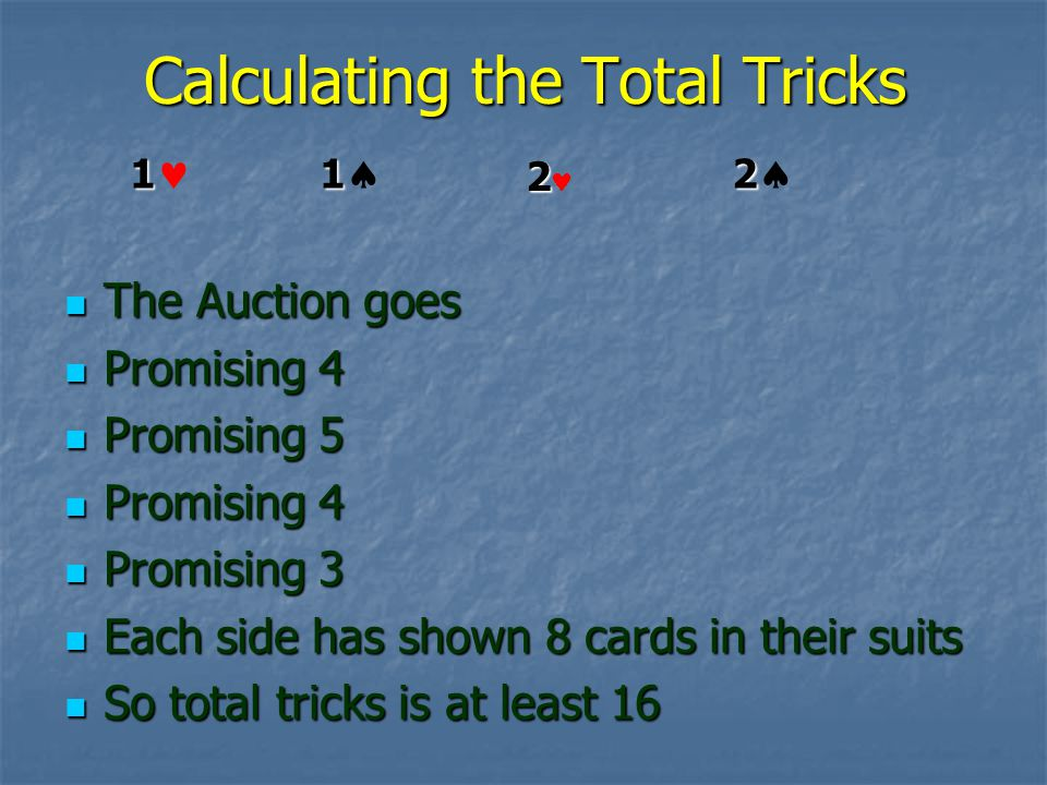 Calculating the Total Tricks The Auction goes The Auction goes Promising 4 Promising 4 Promising 5 Promising 5 Promising 4 Promising 4 Promising 3 Promising 3 Each side has shown 8 cards in their suits Each side has shown 8 cards in their suits So total tricks is at least 16 So total tricks is at least 16 1 1 2 2