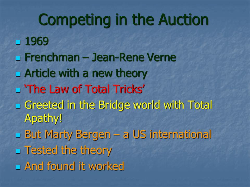 Competing in the Auction 1969 1969 Frenchman – Jean-Rene Verne Frenchman – Jean-Rene Verne Article with a new theory Article with a new theory The Law of Total Tricks The Law of Total Tricks Greeted in the Bridge world with Total Apathy.