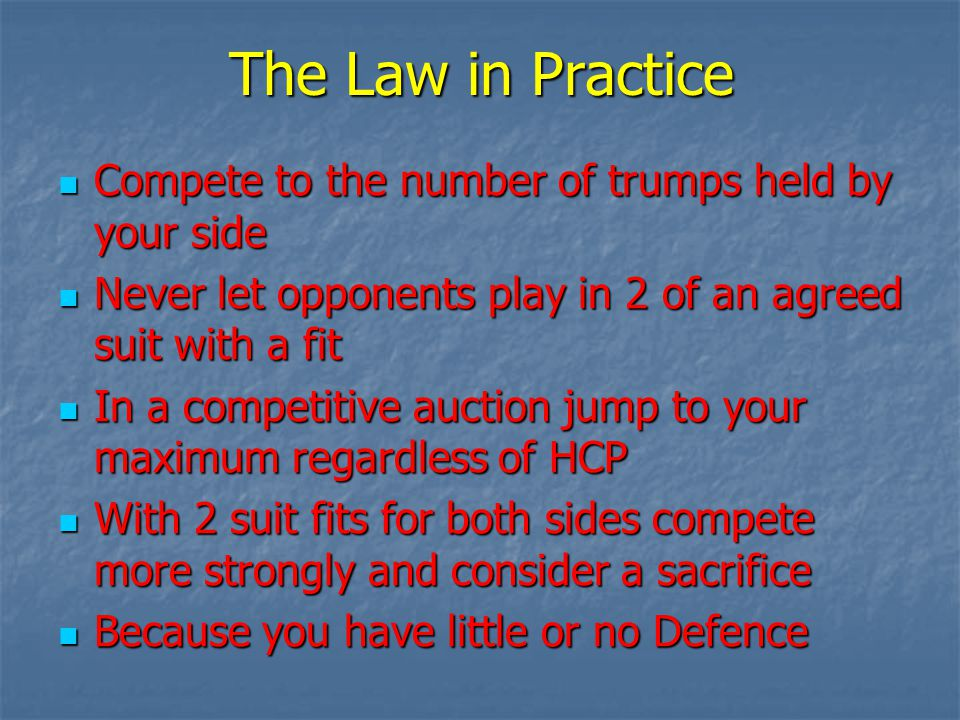The Law in Practice Compete to the number of trumps held by your side Compete to the number of trumps held by your side Never let opponents play in 2 of an agreed suit with a fit Never let opponents play in 2 of an agreed suit with a fit In a competitive auction jump to your maximum regardless of HCP In a competitive auction jump to your maximum regardless of HCP With 2 suit fits for both sides compete more strongly and consider a sacrifice With 2 suit fits for both sides compete more strongly and consider a sacrifice Because you have little or no Defence Because you have little or no Defence