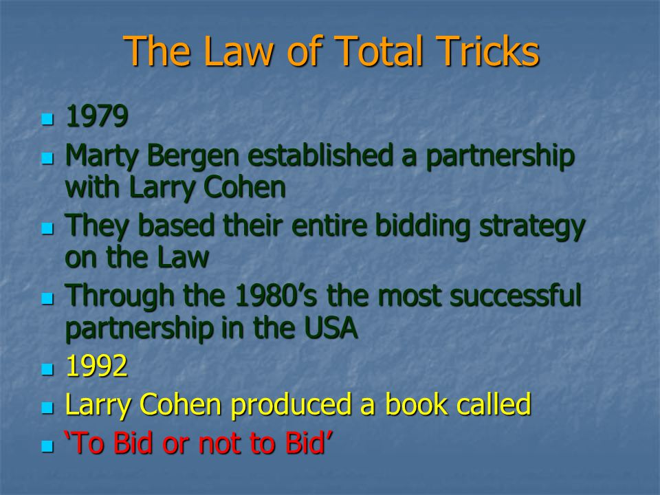 The Law of Total Tricks 1979 1979 Marty Bergen established a partnership with Larry Cohen Marty Bergen established a partnership with Larry Cohen They based their entire bidding strategy on the Law They based their entire bidding strategy on the Law Through the 1980s the most successful partnership in the USA Through the 1980s the most successful partnership in the USA 1992 1992 Larry Cohen produced a book called Larry Cohen produced a book called To Bid or not to Bid To Bid or not to Bid