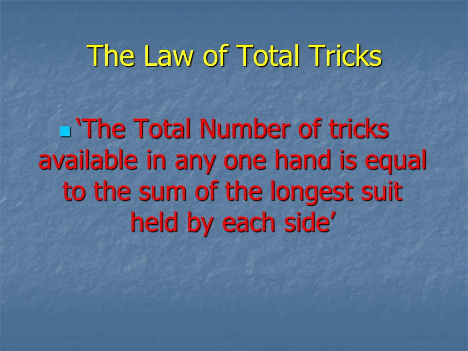 The Law of Total Tricks The Total Number of tricks available in any one hand is equal to the sum of the longest suit held by each side The Total Number of tricks available in any one hand is equal to the sum of the longest suit held by each side
