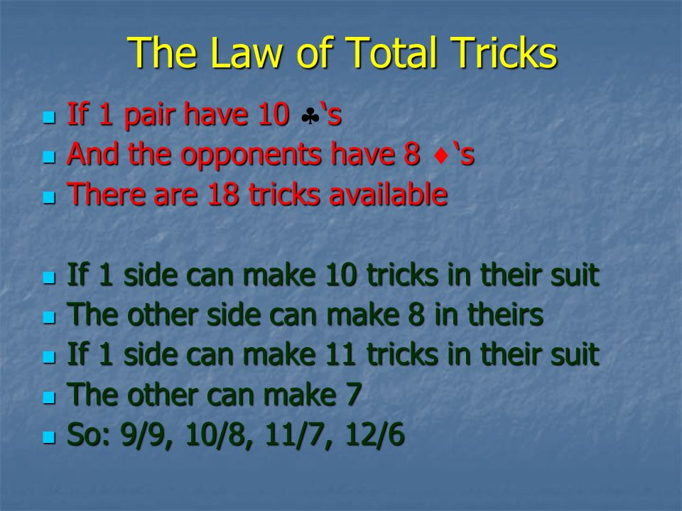 The Law of Total Tricks If 1 pair have 10 s If 1 pair have 10 s And the opponents have 8 s And the opponents have 8 s There are 18 tricks available There are 18 tricks available If 1 side can make 10 tricks in their suit If 1 side can make 10 tricks in their suit The other side can make 8 in theirs The other side can make 8 in theirs If 1 side can make 11 tricks in their suit If 1 side can make 11 tricks in their suit The other can make 7 The other can make 7 So: 9/9, 10/8, 11/7, 12/6 So: 9/9, 10/8, 11/7, 12/6