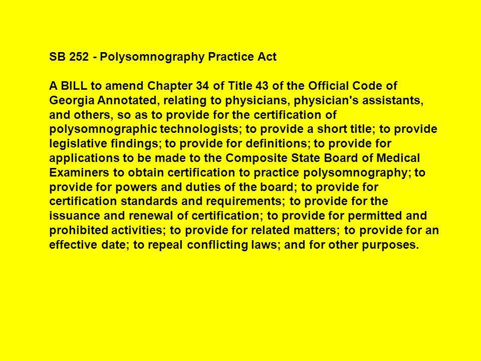 SB 252 - Polysomnography Practice Act A BILL to amend Chapter 34 of Title 43 of the Official Code of Georgia Annotated, relating to physicians, physician s assistants, and others, so as to provide for the certification of polysomnographic technologists; to provide a short title; to provide legislative findings; to provide for definitions; to provide for applications to be made to the Composite State Board of Medical Examiners to obtain certification to practice polysomnography; to provide for powers and duties of the board; to provide for certification standards and requirements; to provide for the issuance and renewal of certification; to provide for permitted and prohibited activities; to provide for related matters; to provide for an effective date; to repeal conflicting laws; and for other purposes.