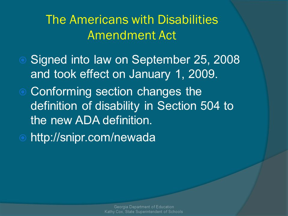 The Americans with Disabilities Amendment Act Signed into law on September 25, 2008 and took effect on January 1, 2009.