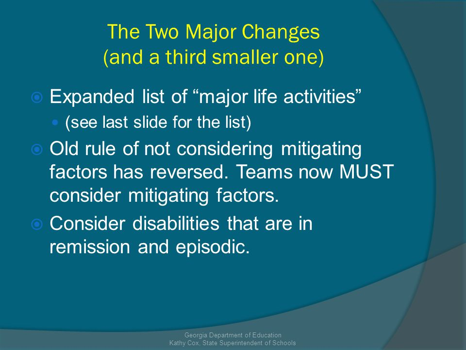 The Two Major Changes (and a third smaller one) Expanded list of major life activities (see last slide for the list) Old rule of not considering mitigating factors has reversed.