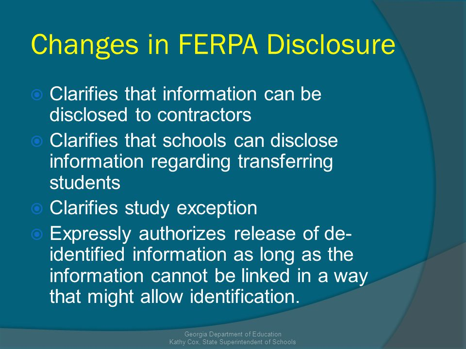 Changes in FERPA Disclosure Clarifies that information can be disclosed to contractors Clarifies that schools can disclose information regarding transferring students Clarifies study exception Expressly authorizes release of de- identified information as long as the information cannot be linked in a way that might allow identification.