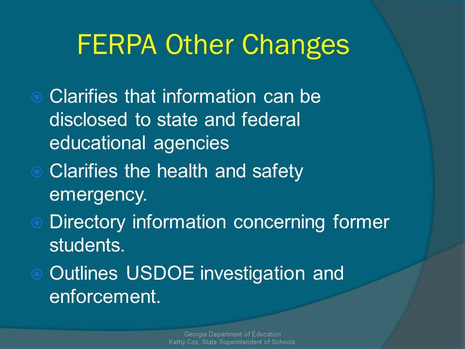 FERPA Other Changes Clarifies that information can be disclosed to state and federal educational agencies Clarifies the health and safety emergency.