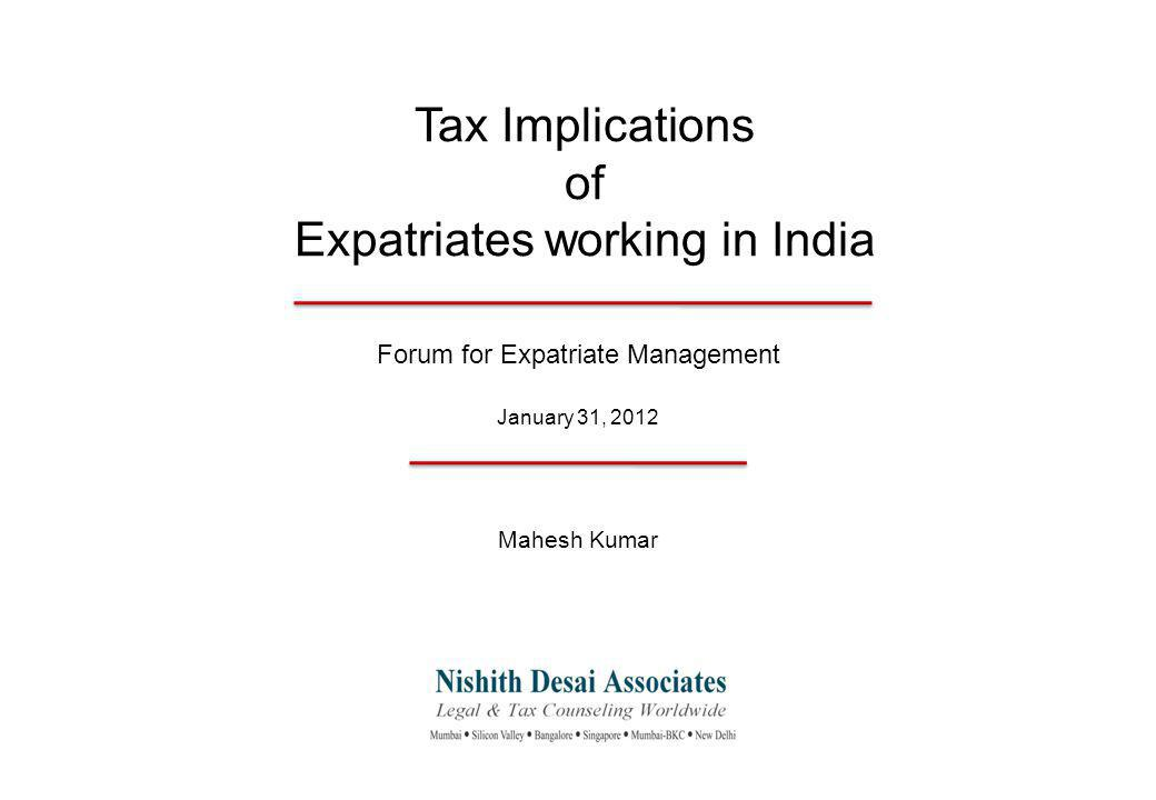 Tax Implications of Expatriates working in India Forum for Expatriate Management January 31, 2012 Mahesh Kumar