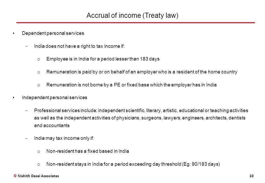 Accrual of income (Treaty law) 10 Dependent personal services ­ India does not have a right to tax income if: o Employee is in India for a period lesser than 183 days o Remuneration is paid by or on behalf of an employer who is a resident of the home country o Remuneration is not borne by a PE or fixed base which the employer has in India Independent personal services ­ Professional services include: independent scientific, literary, artistic, educational or teaching activities as well as the independent activities of physicians, surgeons, lawyers, engineers, architects, dentists and accountants ­ India may tax income only if: o Non-resident has a fixed based in India o Non-resident stays in India for a period exceeding day threshold (Eg: 90/183 days) © Nishith Desai Associates