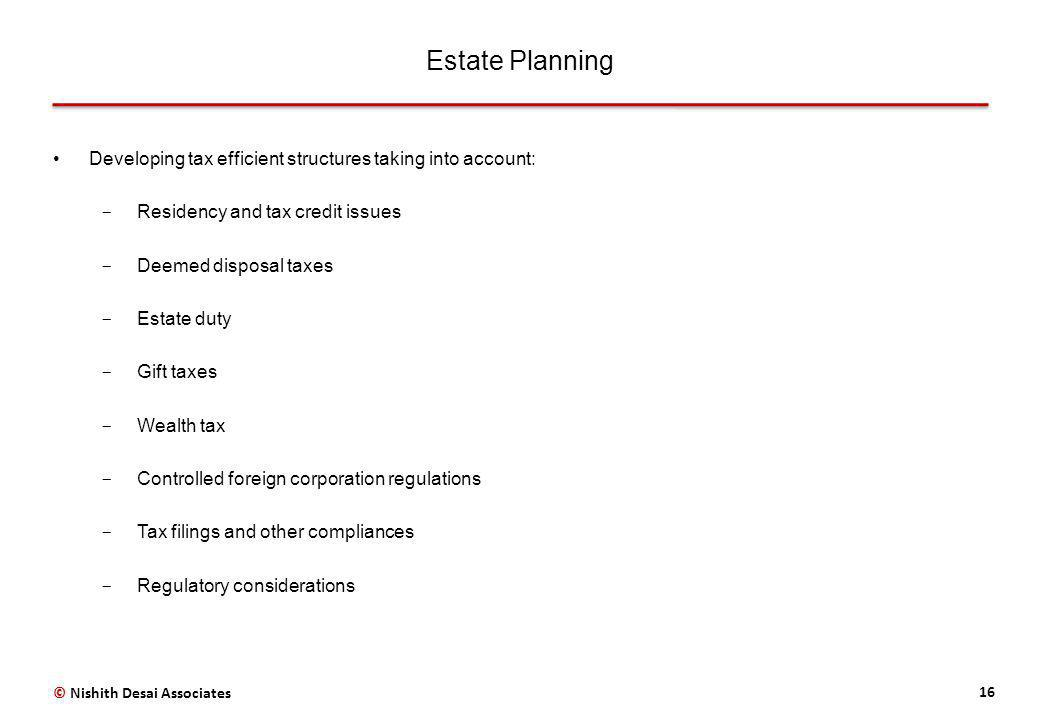 Estate Planning 16 Developing tax efficient structures taking into account: ­ Residency and tax credit issues ­ Deemed disposal taxes ­ Estate duty ­ Gift taxes ­ Wealth tax ­ Controlled foreign corporation regulations ­ Tax filings and other compliances ­ Regulatory considerations © Nishith Desai Associates
