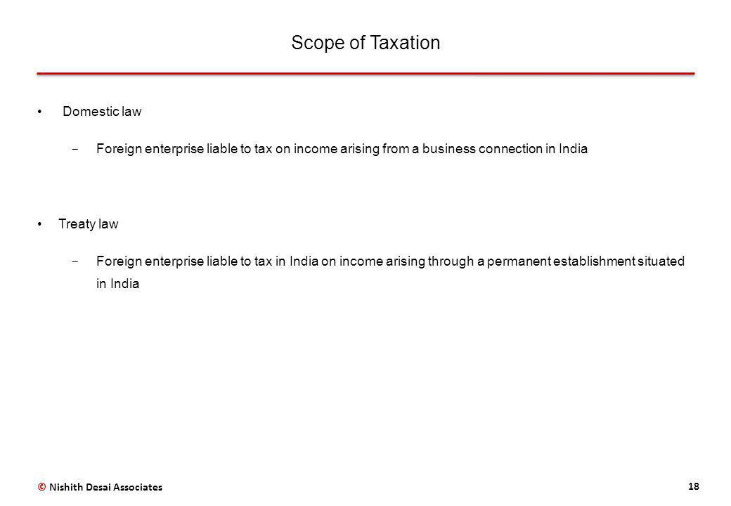 Scope of Taxation 18 Domestic law ­ Foreign enterprise liable to tax on income arising from a business connection in India Treaty law ­ Foreign enterprise liable to tax in India on income arising through a permanent establishment situated in India © Nishith Desai Associates