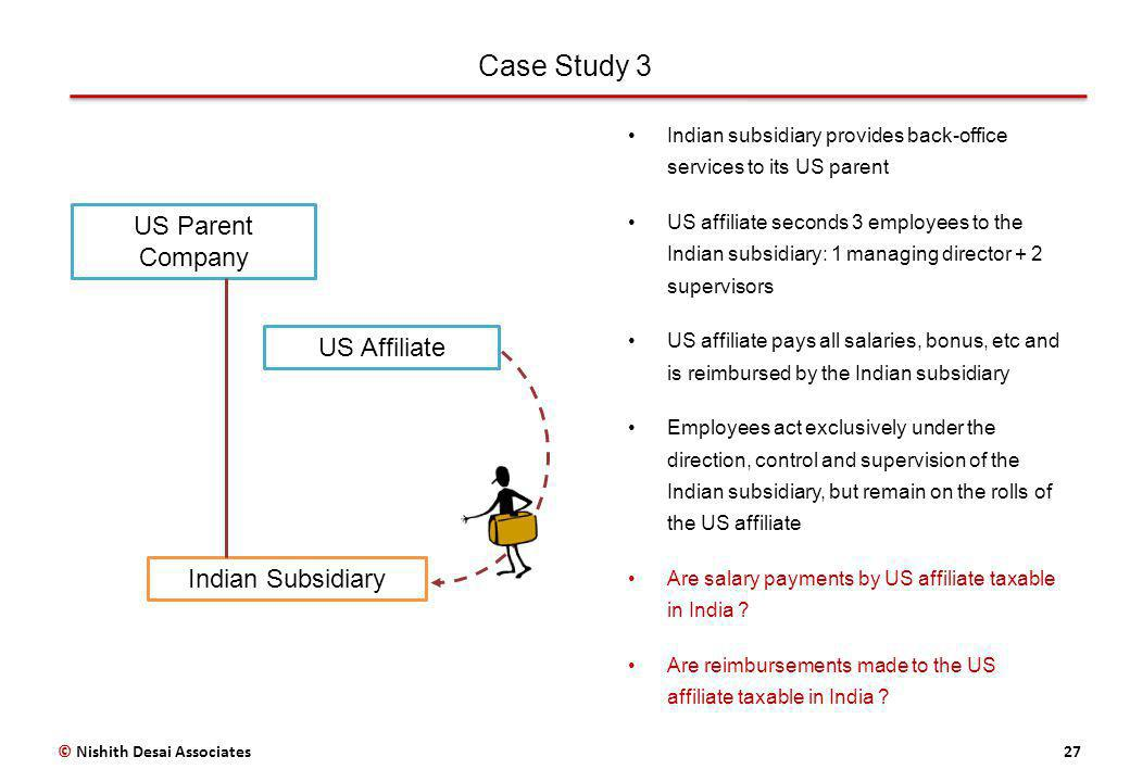 Case Study 3 27© Nishith Desai Associates US Affiliate US Parent Company Indian Subsidiary Indian subsidiary provides back-office services to its US parent US affiliate seconds 3 employees to the Indian subsidiary: 1 managing director + 2 supervisors US affiliate pays all salaries, bonus, etc and is reimbursed by the Indian subsidiary Employees act exclusively under the direction, control and supervision of the Indian subsidiary, but remain on the rolls of the US affiliate Are salary payments by US affiliate taxable in India .