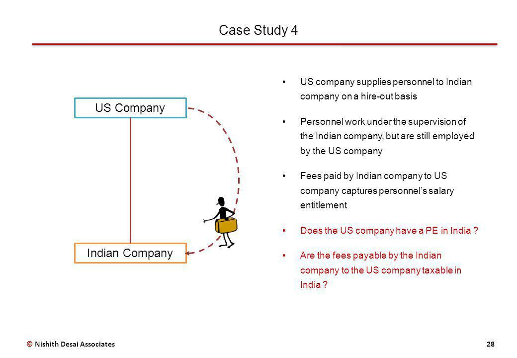 Case Study 4 28© Nishith Desai Associates US Company Indian Company US company supplies personnel to Indian company on a hire-out basis Personnel work under the supervision of the Indian company, but are still employed by the US company Fees paid by Indian company to US company captures personnels salary entitlement Does the US company have a PE in India .