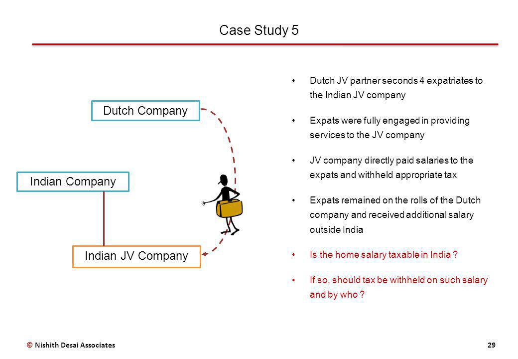 Case Study 5 29© Nishith Desai Associates Dutch Company Indian Company Indian JV Company Dutch JV partner seconds 4 expatriates to the Indian JV company Expats were fully engaged in providing services to the JV company JV company directly paid salaries to the expats and withheld appropriate tax Expats remained on the rolls of the Dutch company and received additional salary outside India Is the home salary taxable in India .
