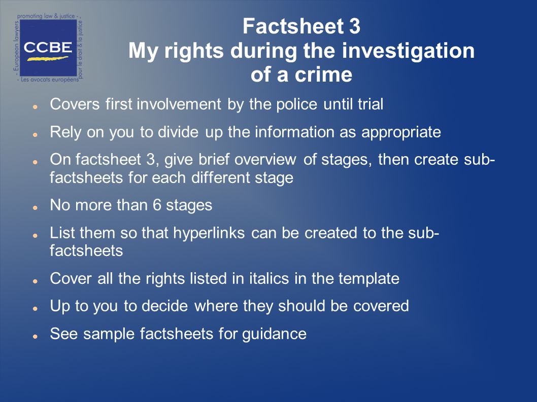 Factsheet 3 My rights during the investigation of a crime Covers first involvement by the police until trial Rely on you to divide up the information as appropriate On factsheet 3, give brief overview of stages, then create sub- factsheets for each different stage No more than 6 stages List them so that hyperlinks can be created to the sub- factsheets Cover all the rights listed in italics in the template Up to you to decide where they should be covered See sample factsheets for guidance